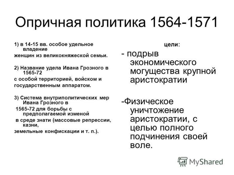 Опричная политика 1564-1571 1) в 14-15 вв. особое удельное владение женщин из великокняжеской семьи. 2) Название удела Ивана Грозного в 1565-72 с особой территорией, войском и государственным аппаратом. 3) Система внутриполитических мер Ивана Грозног