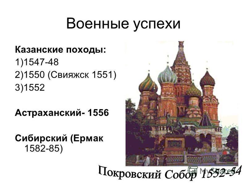 Военные успехи Казанские походы: 1)1547-48 2)1550 (Свияжск 1551) 3)1552 Астраханский- 1556 Сибирский (Ермак 1582-85)