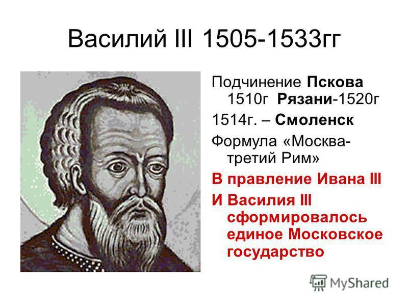 Василий III 1505-1533 гг Подчинение Пскова 1510 г Рязани-1520 г 1514 г. – Смоленск Формула «Москва- третий Рим» В правление Ивана III И Василия III сформировалось единое Московское государство