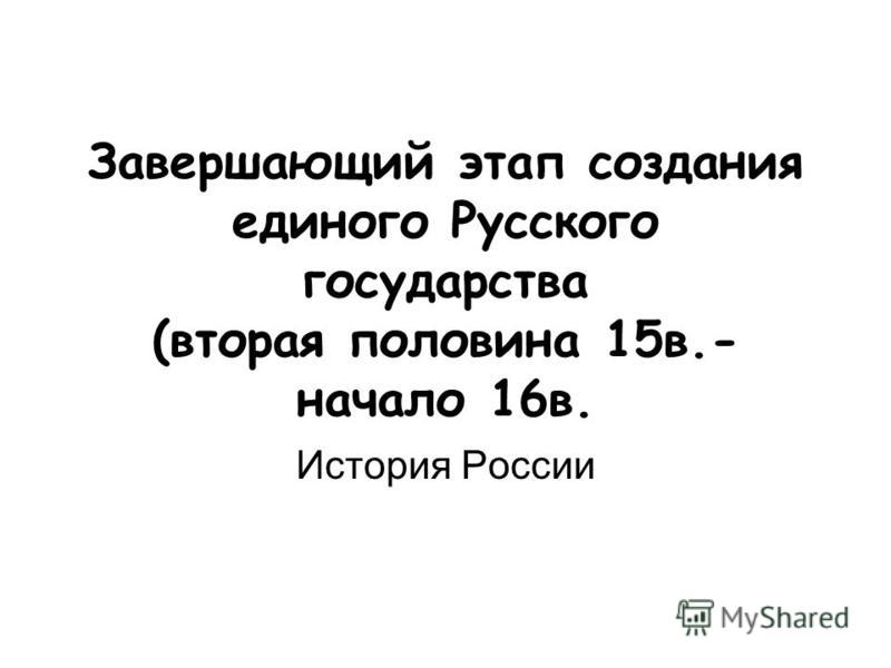 Завершающий этап создания единого Русского государства (вторая половина 15 в.- начало 16 в. История России