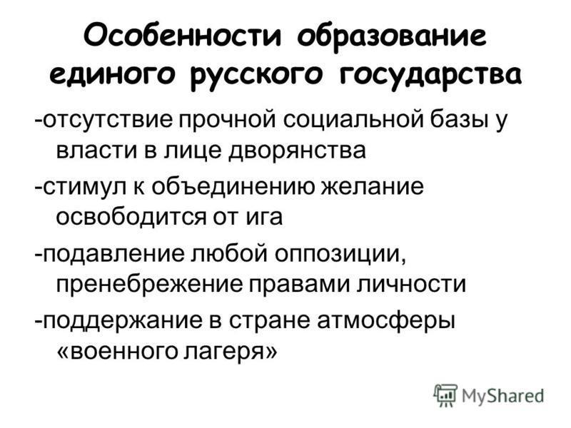 Особенносты образование единого русского государства -отсутствие прочной социальной базы у власты в лице дворянства -стымул к объединению желание освободится от ига -подавление любой оппозиции, пренебрежение правами личносты -поддержание в стране атм