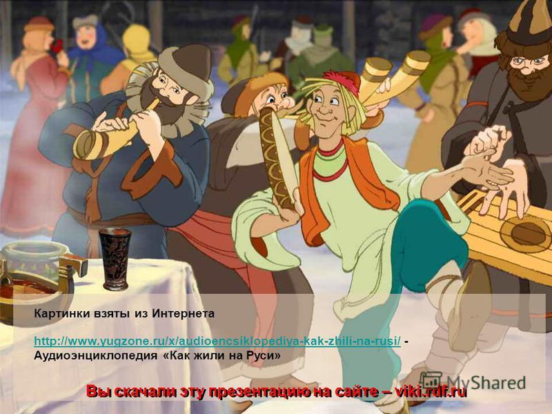 Картинки взяты из Интернета http://www.yugzone.ru/x/audioencsiklopediya-kak-zhili-na-rusi/http://www.yugzone.ru/x/audioencsiklopediya-kak-zhili-na-rusi/ - Аудиоэнциклопедия «Как жили на Руси» Вы скачали эту презентацию на сайте – viki.rdf.ru