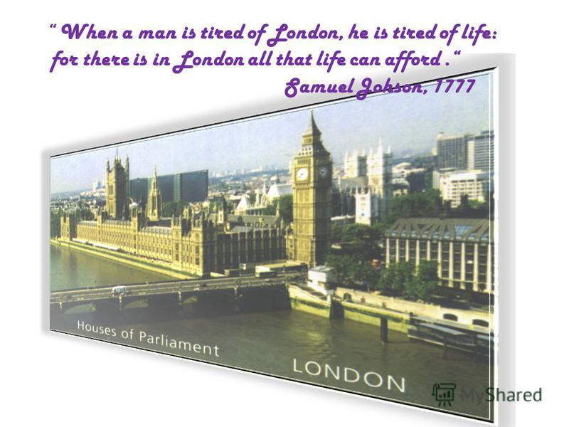 When a man is tired of London, he is tired of life: for there is in London all that life can afford. Samuel Johson, 1777