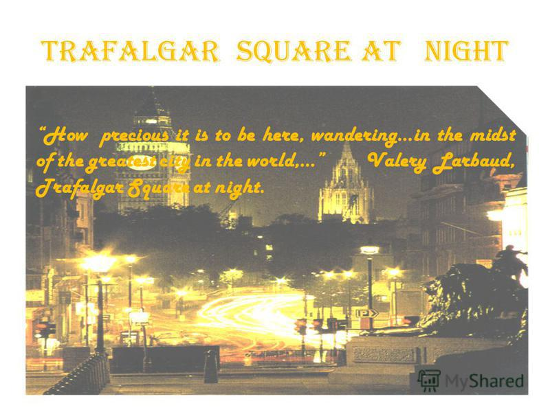 Trafalgar Square at night How precious it is to be here, wandering…in the midst of the greatest city in the world,… Valery Larbaud, Trafalgar Square at night.