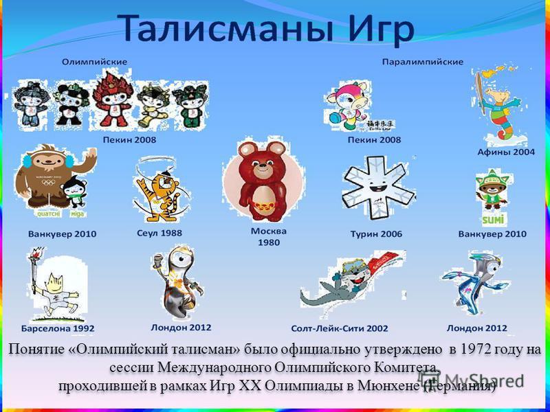 Понятие «Олимпийский талисман» было официально утверждено в 1972 году на сессии Международного Олимпийского Комитета, проходившей в рамках Игр XX Олимпиады в Мюнхене (Германия) Понятие «Олимпийский талисман» было официально утверждено в 1972 году на