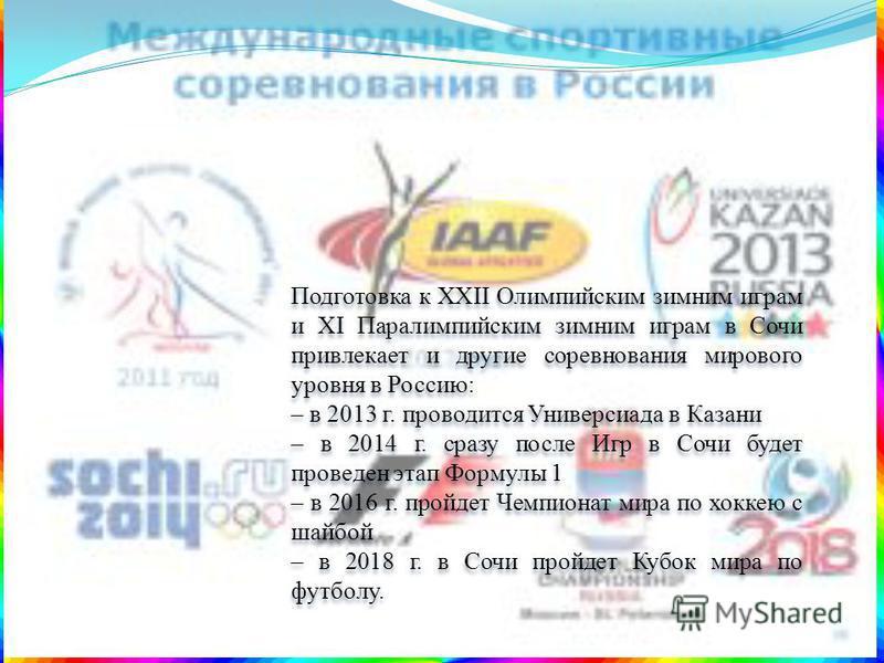 Подготовка к XXII Олимпийским зимним играм и XI Паралимпийским зимним играм в Сочи привлекает и другие соревнования мирового уровня в Россию: – в 2013 г. проводится Универсиада в Казани – в 2014 г. сразу после Игр в Сочи будет проведен этап Формулы 1
