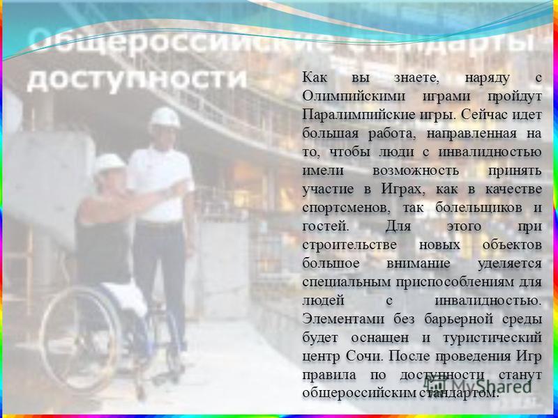 Как вы знаете, наряду с Олимпийскими играми пройдут Паралимпийские игры. Сейчас идет большая работа, направленная на то, чтобы люди с инвалидностью имели возможность принять участие в Играх, как в качестве спортсменов, так болельщиков и гостей. Для э