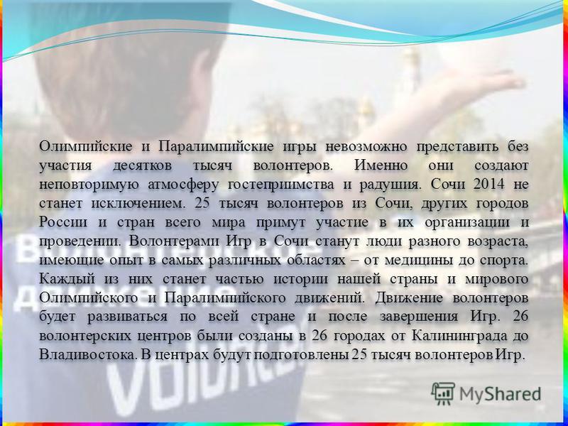 Олимпийские и Паралимпийские игры невозможно представить без участия десятков тысяч волонтеров. Именно они создают неповторимую атмосферу гостеприимства и радушия. Сочи 2014 не станет исключением. 25 тысяч волонтеров из Сочи, других городов России и