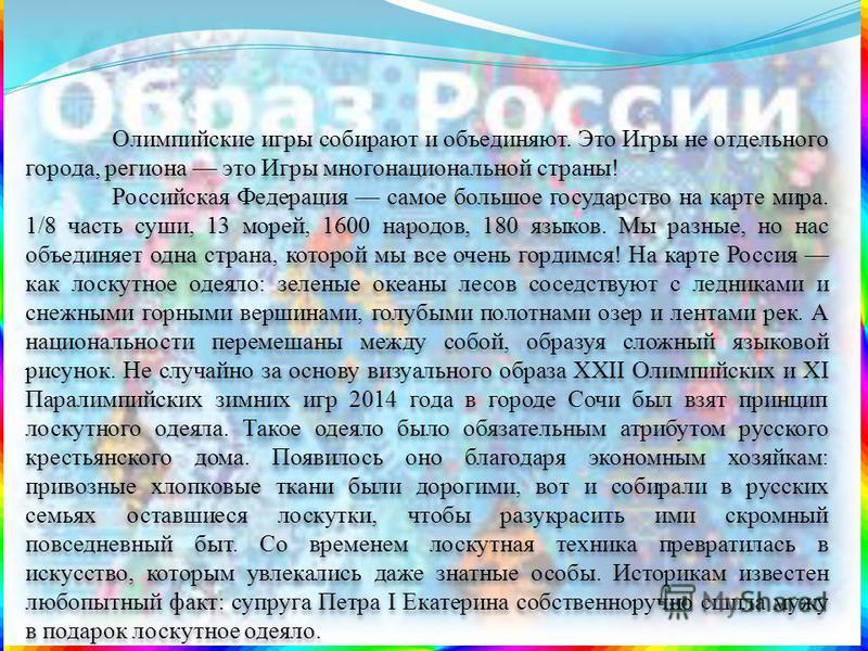 Олимпийские игры собирают и объединяют. Это Игры не отдельного города, региона это Игры многонациональной страны! Российская Федерация самое большое государство на карте мира. 1/8 часть суши, 13 морей, 1600 народов, 180 языков. Мы разные, но нас объе