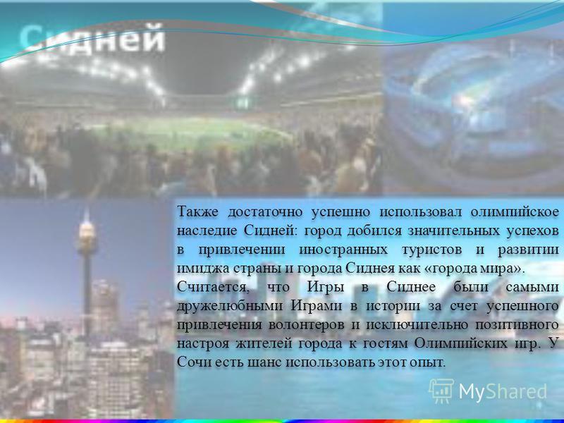 Также достаточно успешно использовал олимпийское наследие Сидней: город добился значительных успехов в привлечении иностранных туристов и развитии имиджа страны и города Сиднея как «города мира». Считается, что Игры в Сиднее были самыми дружелюбными
