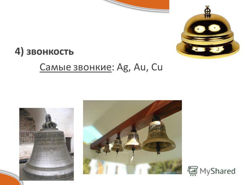 4) звонкость Самые звонкие: Ag, Au, Cu
