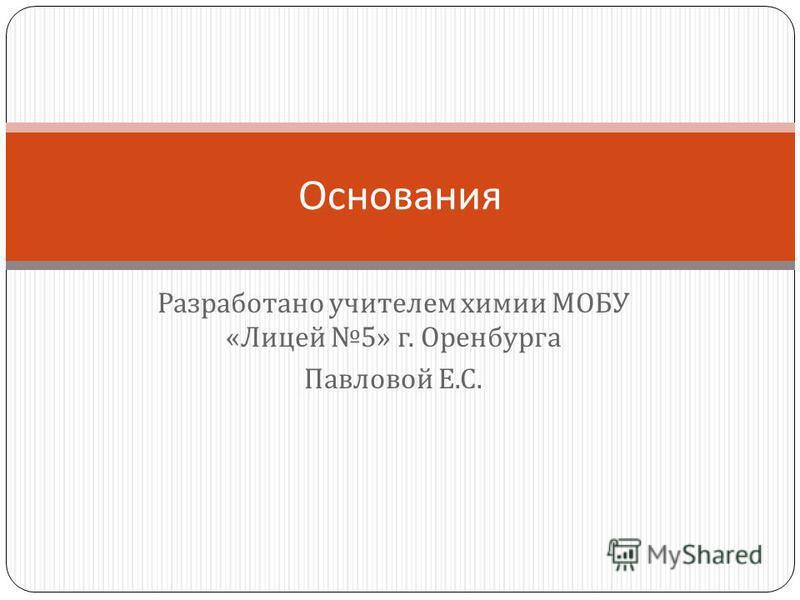 Разработано учителем химии МОБУ « Лицей 5» г. Оренбурга Павловой Е. С. Основания