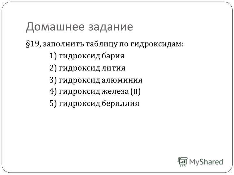 Домашнее задание §19, заполнить таблицу по гидроксидам : 1) гидроксид бария 2) гидроксид лития 3) гидроксид алюминия 4) гидроксид железа (II) 5) гидроксид бериллия