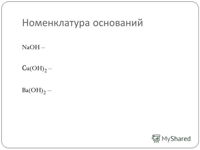 Номенклатура оснований NaOH – С u(OH) 2 – Ba(OH) 2 –