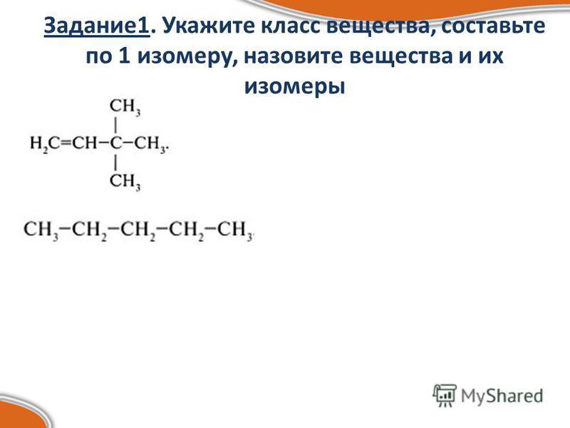 Задание 1. Укажите класс вещества, составьте по 1 изомеру, назовите вещества и их изомеры