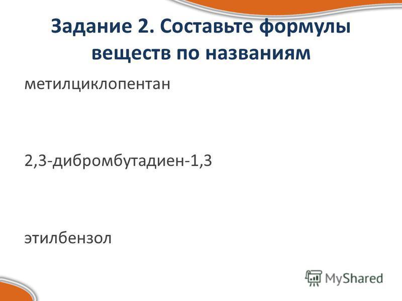 Задание 2. Составьте формулы веществ по названиям метилциклопентан 2,3-дибромбутадиен-1,3 этилбензол