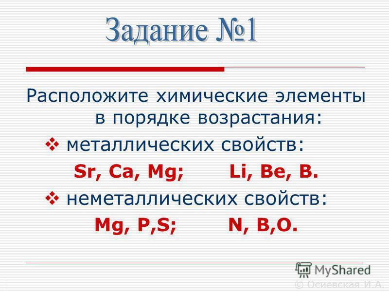 Расположите химические элементы в порядке возрастания: металлических свойств: Sr, Ca, Mg; Li, Be, B. неметаллических свойств: Mg, P,S; N, B,O. © Осиевская И.А.
