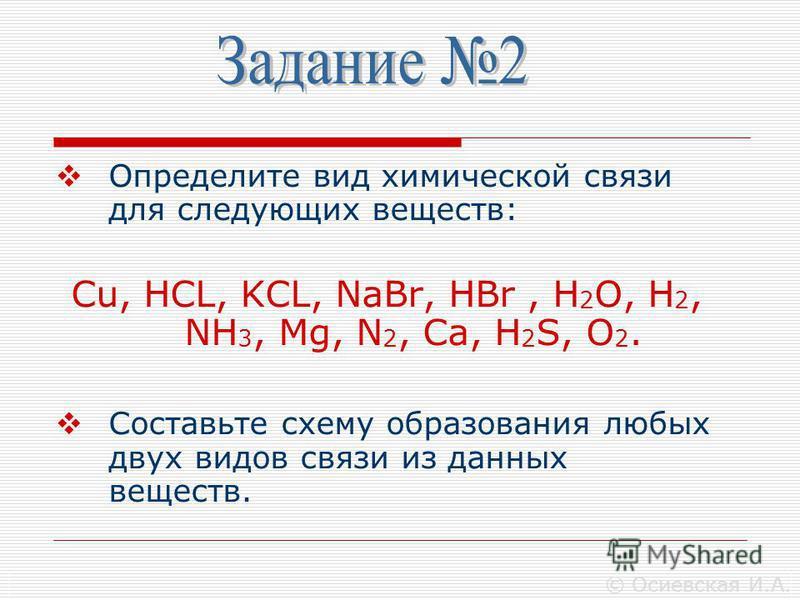 Определите вид химической связи для следующих веществ: Cu, HCL, KCL, NaBr, HBr, H 2 O, H 2, NH 3, Mg, N 2, Ca, H 2 S, O 2. Составьте схему образования любых двух видов связи из данных веществ. © Осиевская И.А.