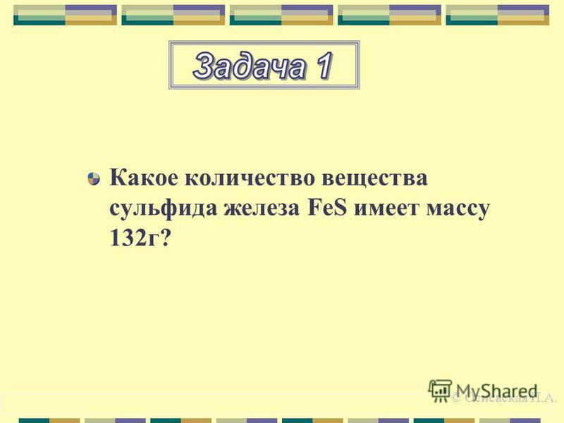 Какое количество вещества сульфида железа FeS имеет массу 132 г? © Осиевская И.А.