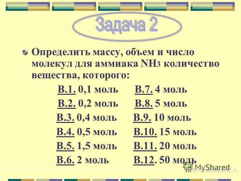 Определить массу, объем и число молекул для аммиака NH 3 количество вещества, которого: В.1. 0,1 моль В.7. 4 моль В.2. 0,2 моль В.8. 5 моль В.3. 0,4 моль В.9. 10 моль В.4. 0,5 моль В.10. 15 моль В.5. 1,5 моль В.11. 20 моль В.6. 2 моль В.12. 50 моль ©