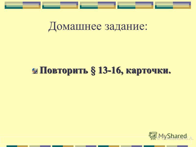 Домашнее задание: Повторить § 13-16, карточки. © Осиевская И.А.
