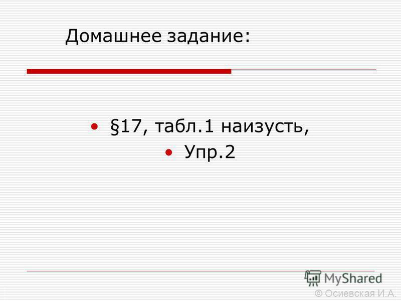 Домашнее задание: §17, табл.1 наизусть, Упр.2 © Осиевская И.А.