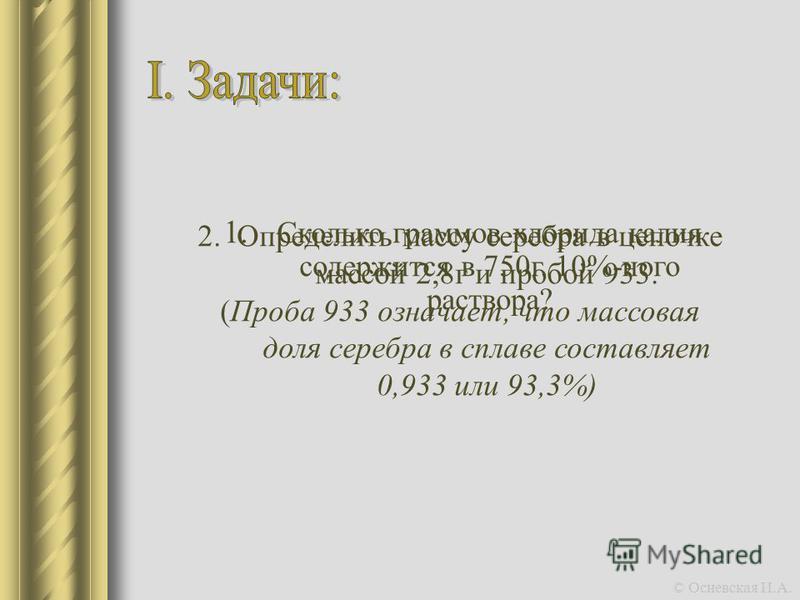 1. Сколько граммов хлорида калия содержится в 750 г. 10%-ного раствора? 2. Определить массу серебра в цепочке массой 2,8 г и пробой 933. (Проба 933 означает, что массовая доля серебра в сплаве составляет 0,933 или 93,3%) © Осиевская И.А.