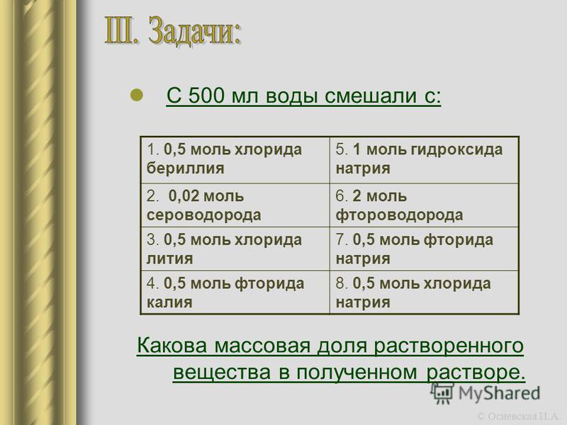 С 500 мл воды смешали с: Какова массовая доля растворенного вещества в полученном растворе. 1. 0,5 моль хлорида бериллия 5. 1 моль гидроксида натрия 2. 0,02 моль сероводорода 6. 2 моль фтороводорода 3. 0,5 моль хлорида лития 7. 0,5 моль фторида натри