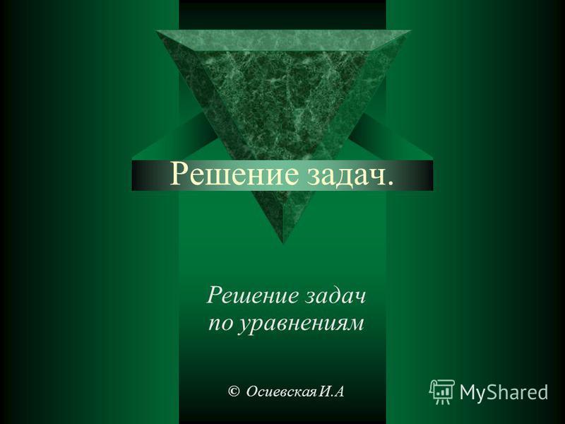 Решение задач. Решение задач по уравнениям © Осиевская И.А