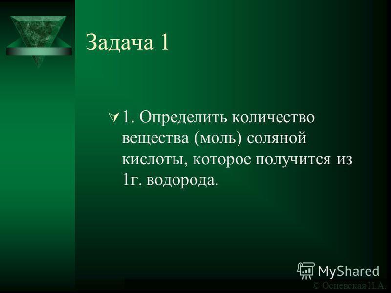 Задача 1 1. Определить количество вещества (моль) соляной кислоты, которое получится из 1 г. водорода. © Осиевская И.А.