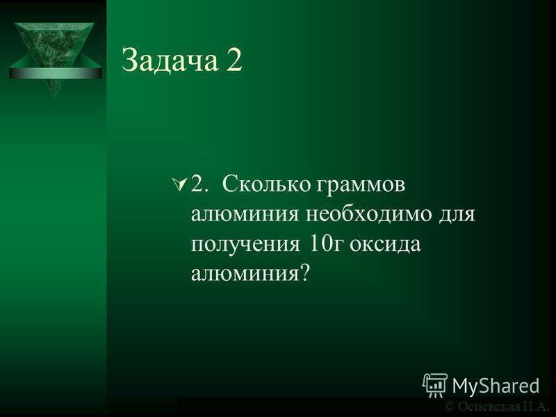Задача 2 2. Сколько граммов алюминия необходимо для получения 10 г оксида алюминия? © Осиевская И.А.