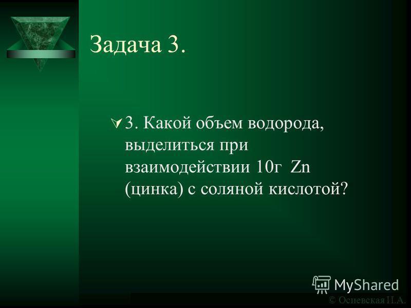 Задача 3. 3. Какой объем водорода, выделиться при взаимодействии 10 г Zn (цинка) с соляной кислотой? © Осиевская И.А.