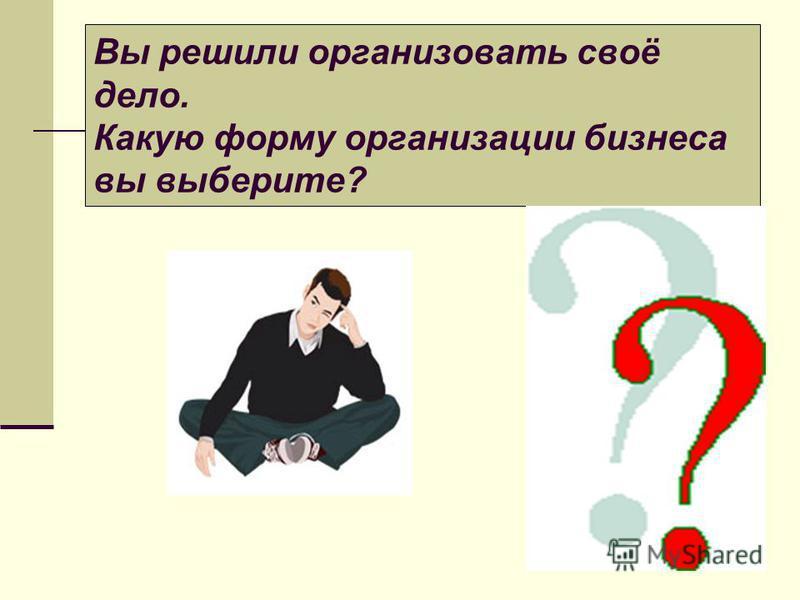 Вы решили организовать своё дело. Какую форму организации бизнеса вы выберите?