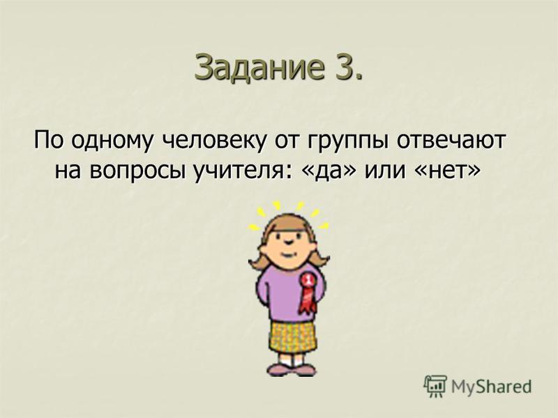 Задание 3. По одному человеку от группы отвечают на вопросы учителя: «да» или «нет»