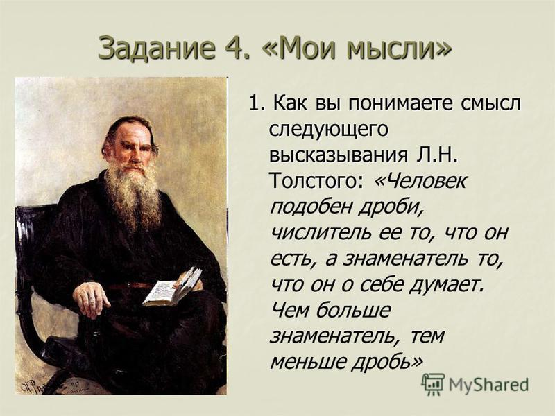 Задание 4. «Мои мысли» 1. Как вы понимаете смысл следующего высказывания Л.Н. Толстого: 1. Как вы понимаете смысл следующего высказывания Л.Н. Толстого: «Человек подобен дроби, числитель ее то, что он есть, а знаменатель то, что он о себе думает. Чем
