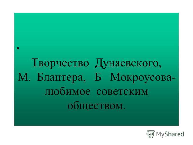 Творчество Дунаевского, М. Блантера, Б Мокроусова- любимое советским обществом.