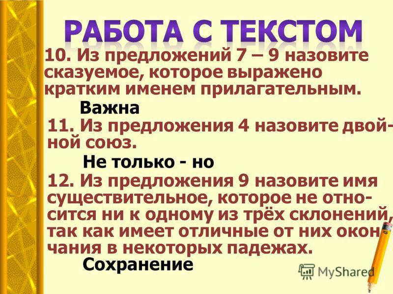 10. Из предложений 7 – 9 назовите сказуемое, которое выражено кратким именем прилагательным. Важна 11. Из предложения 4 назовите двойной союз. Не только - но 12. Из предложения 9 назовите имя существительное, которое не относится ни к одному из трёх