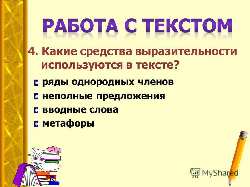 4. Какие средства выразительности используются в тексте? ряды однородных членов неполные предложения вводные слова метафоры