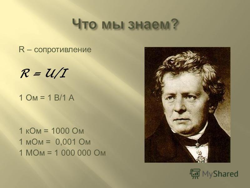 R – сопротивление R = U/I 1 Ом = 1 В/1 A 1 к Ом = 1000 Ом 1 м Ом = 0,001 Ом 1 МOм = 1 000 000 Ом