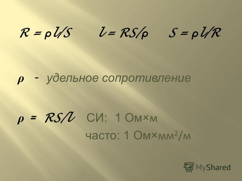 R = ρ l/S l = RS/ ρ S = ρ l/R ρ – удельное сопротивление ρ = RS/l СИ : 1 Ом ×м часто : 1 Ом ×мм 2 /м