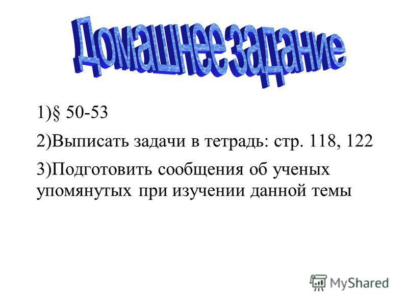1)§ 50-53 2)Выписать задачи в тетрадь: стр. 118, 122 3)Подготовить сообщения об ученых упомянутых при изучении данной темы