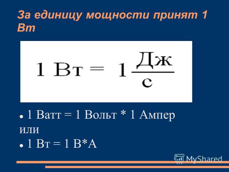 За единицу мощности принят 1 Вт 1 Ватт = 1 Вольт * 1 Ампер или 1 Вт = 1 В*А