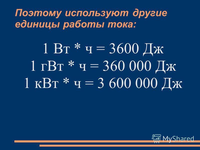 Поэтому используют другие единицы работы тока: 1 Вт * ч = 3600 Дж 1 г Вт * ч = 360 000 Дж 1 к Вт * ч = 3 600 000 Дж