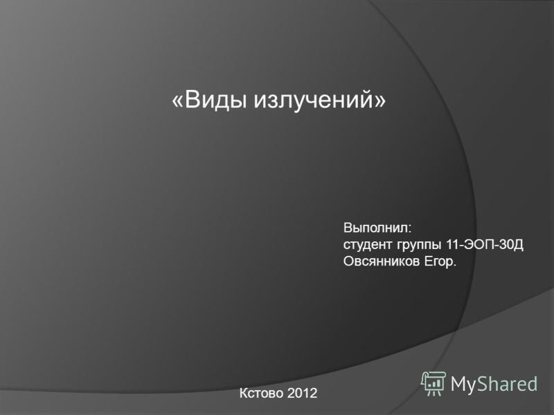 «Виды излучений» Выполнил: студент группы 11-ЭОП-30Д Овсянников Егор. Кстово 2012