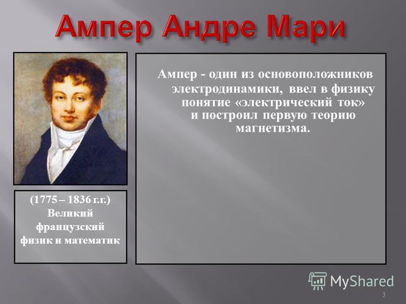 Ампер - один из основоположников электродинамики, ввел в физику понятие « электрический ток » и построил первую теорию магнетизма. 3 (1775 – 1836 г.г.) Великий французский физик и математик