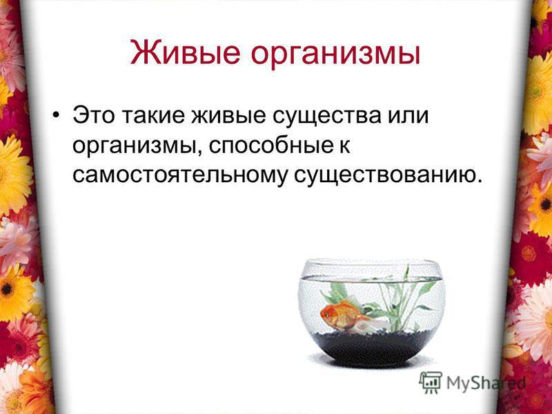 Живые организмы Это такие живые существа или организмы, способные к самостоятельному существованию.