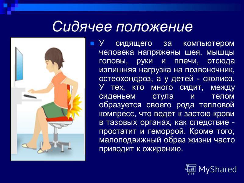 Сидячее положение У сидящего за компьютером человека напряжены шея, мышцы головы, руки и плечи, отсюда излишняя нагрузка на позвоночник, остеохондроз, а у детей - сколиоз. У тех, кто много сидит, между сиденьем стула и телом образуется своего рода те
