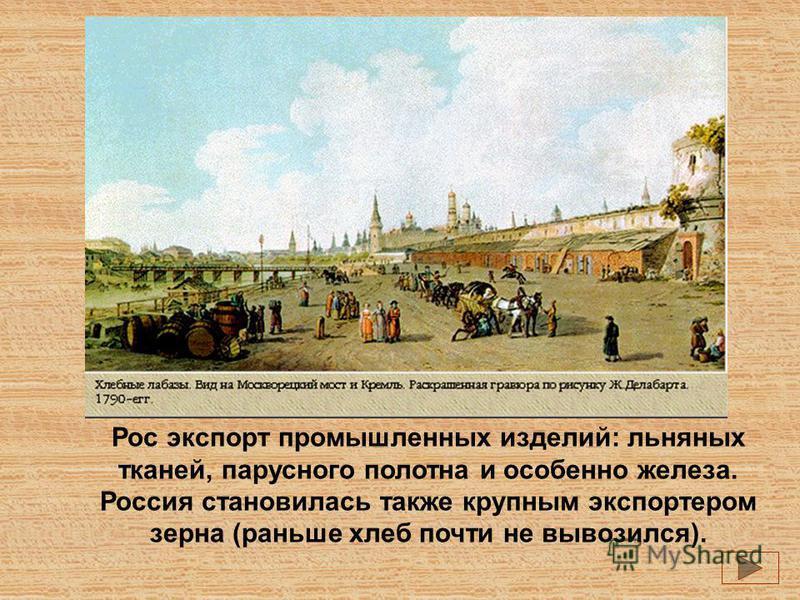 Рос экспорт промышленных изделий: льняных тканей, парусного полотна и особенно железа. Россия становилась также крупным экспортером зерна (раньше хлеб почти не вывозился).