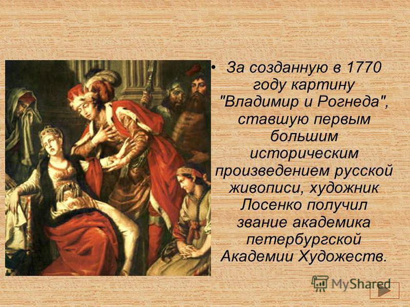 За созданную в 1770 году картину Владимир и Рогнеда, ставшую первым большим историческим произведением русской живописи, художник Лосенко получил звание академика петербургской Академии Художеств.