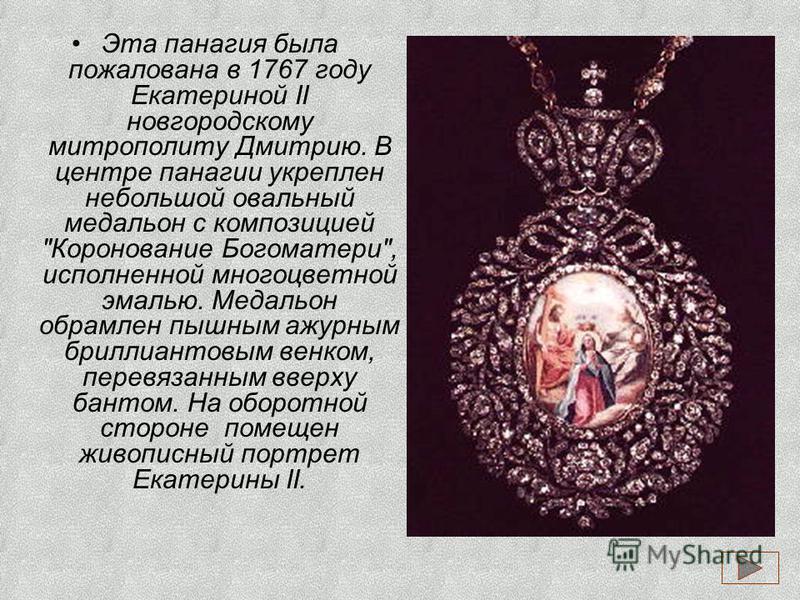 Эта панагия была пожалована в 1767 году Екатериной II новгородскому митрополиту Дмитрию. В центре панагии укреплен небольшой овальный медальон с композицией